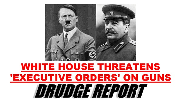 Obama to follow in footsteps of Hitler, Stalin with executive order disarmament of the American people Drudge Executive Order Guns