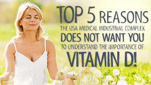 Top 5 reasons the USA Medical Industrial Complex does NOT want you to understand the importance of Vitamin D!
